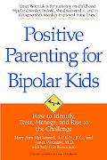 Positive Parenting for Bipolar Kids: How to Identify, Treat, Manage, and Rise to the Challenge