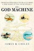 God Machine From Boomerangs to Black Hawks the Story of the Helicopter