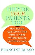 They're Your Parents, Too!: How Siblings Can Survive Their Parents' Aging Without Driving Ea...