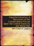 Imperiled America: A Discussion of the Complications Forced Upon the United States by the Wo...