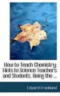 How to Teach Chemistry: Hints to Science Teachers and Students, Being the ...