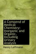 A Compend of Medical Chemistry: Inorganic and Organic, Including Urinary Analysis