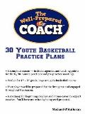 Well-Prepared Coach - 30 Youth Basketball Practice Plans