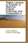 Higher Lessons in English: A Work on English Grammar and Compositio N