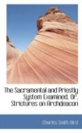 The Sacramental and Priestly System Examined, or, Strictures on Archdeacon