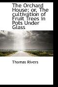 The Orchard House: or, the Cultivation of Fruit Trees in Pots under Glass