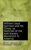 William Lloyd Garrison and His Times: Or, Sketches of the Anti-slavery Movement in America