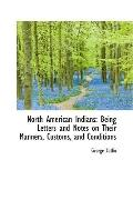 North American Indians: Being Letters and Notes on Their Manners, Customs, and Conditions