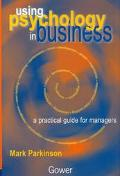 Using Psychology in Business A Practical Guide for Managers