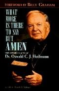 What More Is There To Say ButAmen?: The Autobiography Of Dr. Oswald C.J. Hoffmann