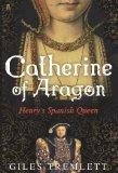 Catherine of Aragon: Henry's Spanish Queen. by Giles Tremlett