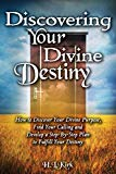 Discoverying Your Divine Destiny: How to Discover Your Divine Purpose, Find Your Calling and...