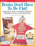 Books Don't Have to Be Flat!: Innovative Ways to Publish Students' Writing in Every Curricul...