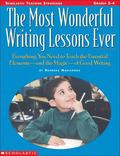 Most Wonderful Writing Lessons Ever Everything You Need to Teach the Essential Elements - An...