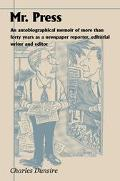 Mr. Press An Autobiographical Memoir of More Than Forty Years As a Newspaper Reporter, Edito...