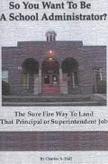 So You Want to Be a School Administrator? The Sure Fire Way to Land That Principal or Superi...