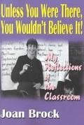 Unless You Were There, You Wouldn't Believe It My Reflections of the Classroom