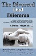 Divorced Dad Dilemma A Father's Guide to Understanding, Grieving and Growing Beyond the Loss...