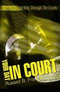 Your Day in Court Navigating Your Way Through the Courts