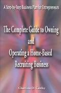 Complete Guide to Owning and Operating a Home-Based Recruiting Business A Step-By-Step Busin...