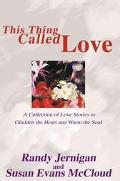 This Thing Called Love A Collection of Love Stories to Gladden the Heart and Warm the Soul