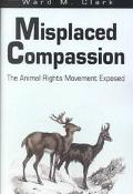 Misplaced Compassion The Animal Rights Movement Exposed