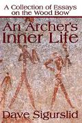 Archer's Inner Life A Collection of Essays on the Wood Bow
