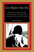 Live Before You Die Filled With Wit, Wisdom and Insight, This Book Will Give You the Opportu...