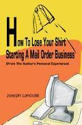 How to Lose Your Shirt Starting a Mail Order Business From the Author's Personal Experience