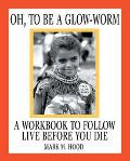 Oh, to Be a Glow-Worm A Workbook to Follow Live Before You Die