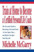 Train at Home to Become a Certified Personal/Life Coach The Essential Guide to Becoming a Pe...