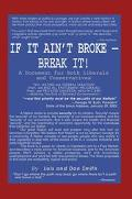 If It Ain't Broke - Break It A Document for Both Liberals and Conservatives