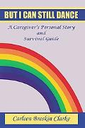 But I Can Still Dance: A Caregiver's Personal Story and Survival Guide