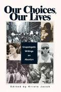 Our Choices, Our Lives Unapologetic Writings on Abortion