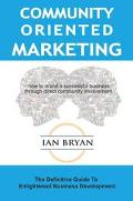 Community-Oriented Marketing The Definitive Guide to Enlightened Business Development