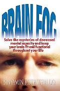 Brain Fog Solve the Mysteries of Decreased Mental Capacity And Keep Your Brain Fit And Funct...