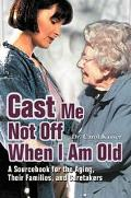 Cast Me Not Off When I Am Old A Sourcebook For The Aging, Their Families, And Caretakers