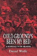 Cold Ground's Been My Bed A Korean War Memoir