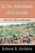 In The Aftermath Of Genocide The U.s. Role In Rwanda