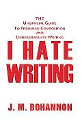 I Hate Writing The Unofficial Guide to Freshman Composition And Undergraduate Writing