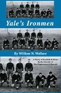 Yale's Ironmen A Story of Football & Lives in the Decade of the Depression & Beyond