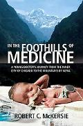 In the Foothills of Medicine A Young Doctor's Journey from the Inner City of Chicago to the ...