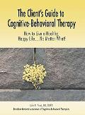 Client's Guide to Cognitive-behavioral Therapy How to Live a Healthy, Happy Life...no Matter...