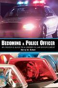 Becoming a Police Officer An Insider's Guide to a Career in Law Enforcement