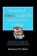 Everybody Else's Guide To Getting Into College: Even if you're a procrastinator with just ok...