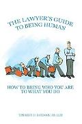 The Lawyer's Guide to Being Human: How to Bring Who You are to What You Do