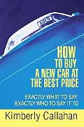 How To Buy A New Car At The Best Price: Exactly What To Say Exactly Who To Say It To