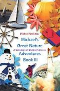 Michael's Great Nature Adventures Book III: A Collection of Children's Stories