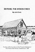 Outside, the Women Cried: The Story of the Surrender by Chief Thunderchild's Band of Their R...