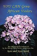 You Can Grow African Violets: The Official Guide Authorized by the African Violet Society of...